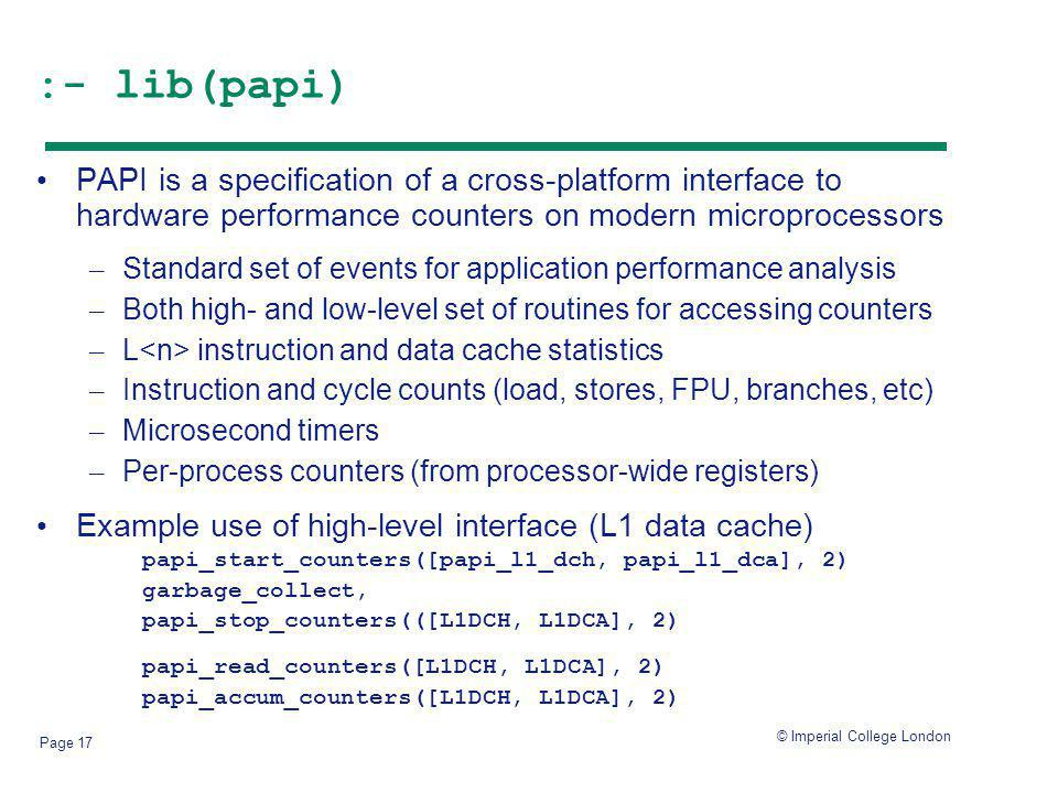 © Imperial College London Page 17 :- lib(papi) PAPI is a specification of a cross-platform interface to hardware performance counters on modern microprocessors – Standard set of events for application performance analysis – Both high- and low-level set of routines for accessing counters – L instruction and data cache statistics – Instruction and cycle counts (load, stores, FPU, branches, etc) – Microsecond timers – Per-process counters (from processor-wide registers) Example use of high-level interface (L1 data cache) papi_start_counters([papi_l1_dch, papi_l1_dca], 2) garbage_collect, papi_stop_counters(([L1DCH, L1DCA], 2) papi_read_counters([L1DCH, L1DCA], 2) papi_accum_counters([L1DCH, L1DCA], 2)