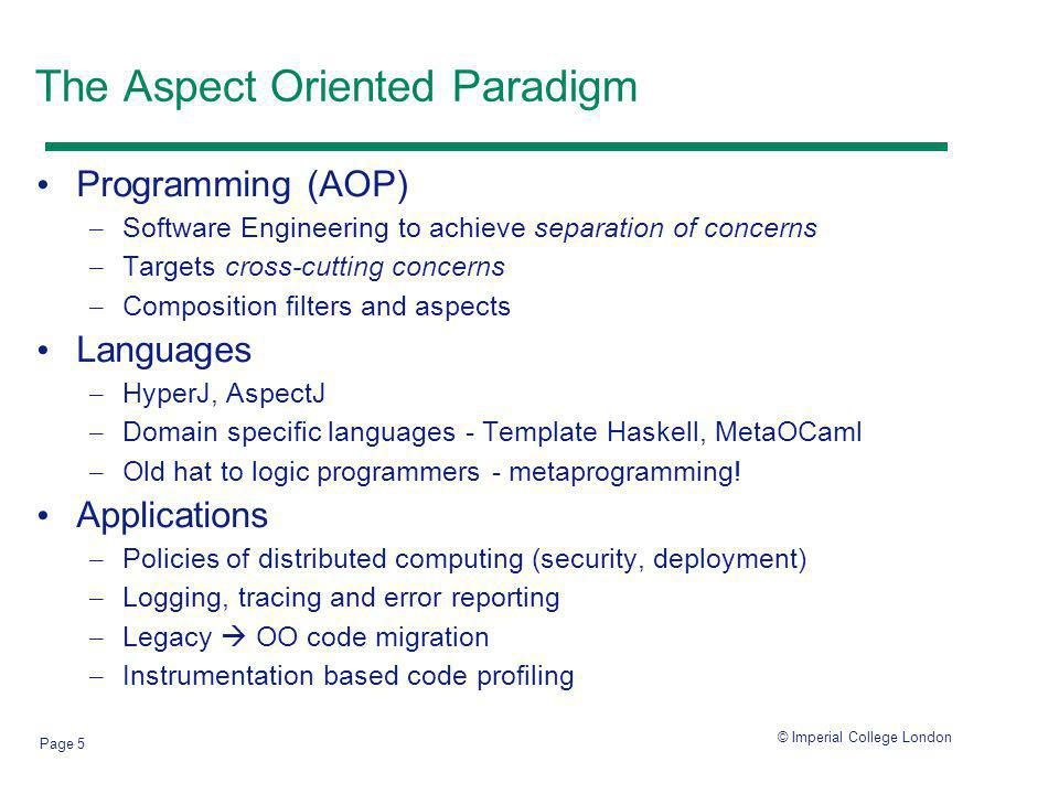 © Imperial College London Page 5 The Aspect Oriented Paradigm Programming (AOP) – Software Engineering to achieve separation of concerns – Targets cross-cutting concerns – Composition filters and aspects Languages – HyperJ, AspectJ – Domain specific languages - Template Haskell, MetaOCaml – Old hat to logic programmers - metaprogramming.