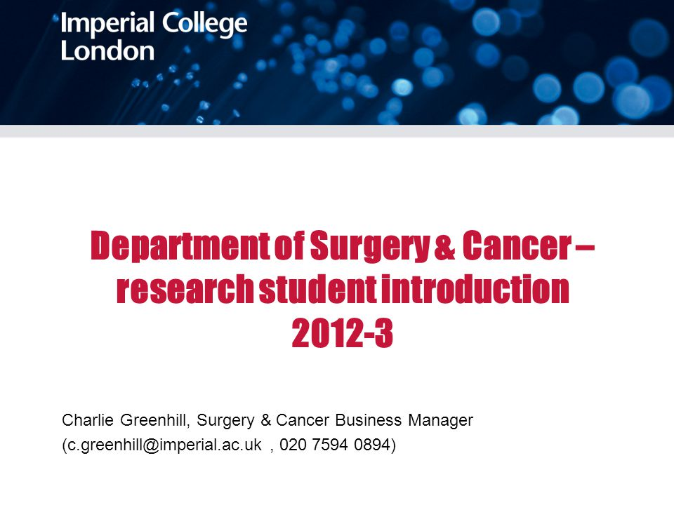 Department of Surgery & Cancer – research student introduction 2012-3 Charlie Greenhill, Surgery & Cancer Business Manager (c.greenhill@imperial.ac.uk, 020 7594 0894)
