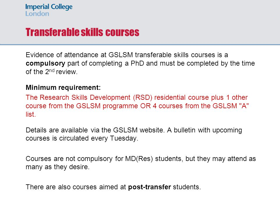 Transferable skills courses Evidence of attendance at GSLSM transferable skills courses is a compulsory part of completing a PhD and must be completed by the time of the 2 nd review.