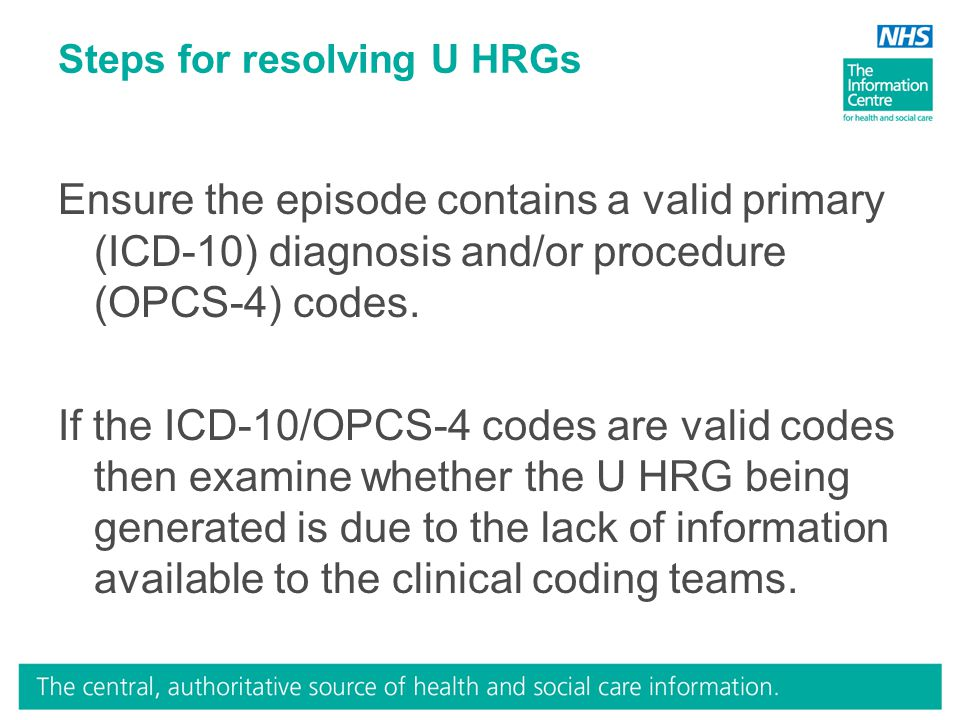 Steps for resolving U HRGs Ensure the episode contains a valid primary (ICD-10) diagnosis and/or procedure (OPCS-4) codes. If the ICD-10/OPCS-4 codes