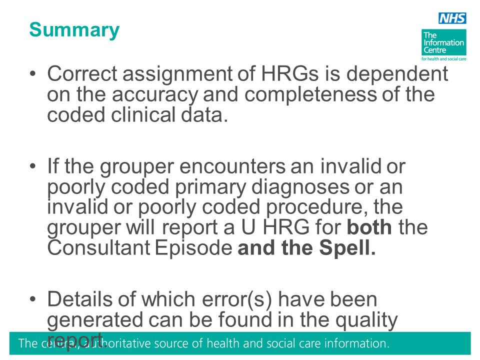 Summary Correct assignment of HRGs is dependent on the accuracy and completeness of the coded clinical data. If the grouper encounters an invalid or p