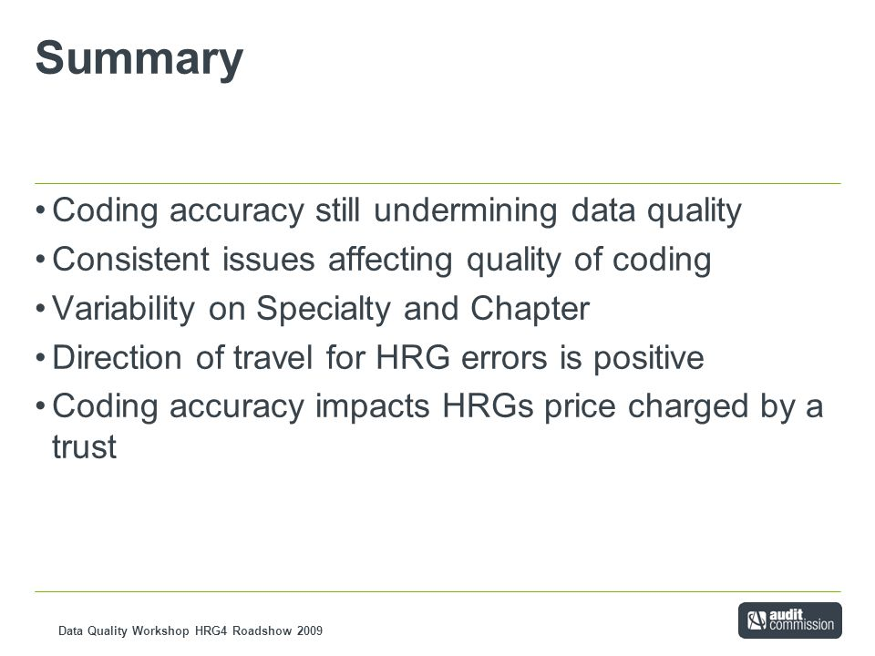 Data Quality Workshop HRG4 Roadshow 2009 Summary Coding accuracy still undermining data quality Consistent issues affecting quality of coding Variability on Specialty and Chapter Direction of travel for HRG errors is positive Coding accuracy impacts HRGs price charged by a trust