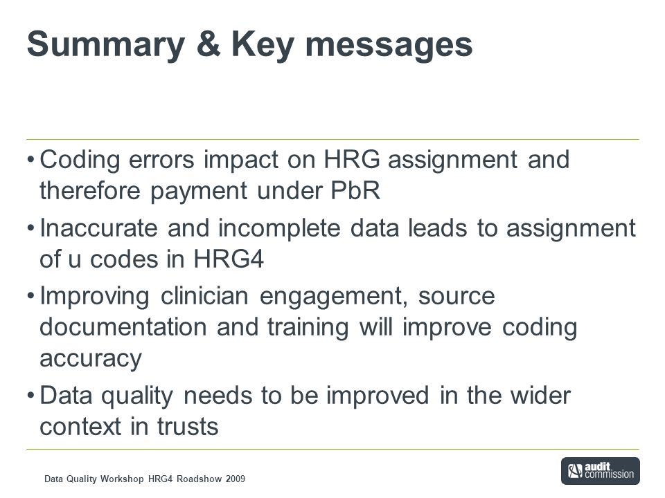 Data Quality Workshop HRG4 Roadshow 2009 Summary & Key messages Coding errors impact on HRG assignment and therefore payment under PbR Inaccurate and incomplete data leads to assignment of u codes in HRG4 Improving clinician engagement, source documentation and training will improve coding accuracy Data quality needs to be improved in the wider context in trusts