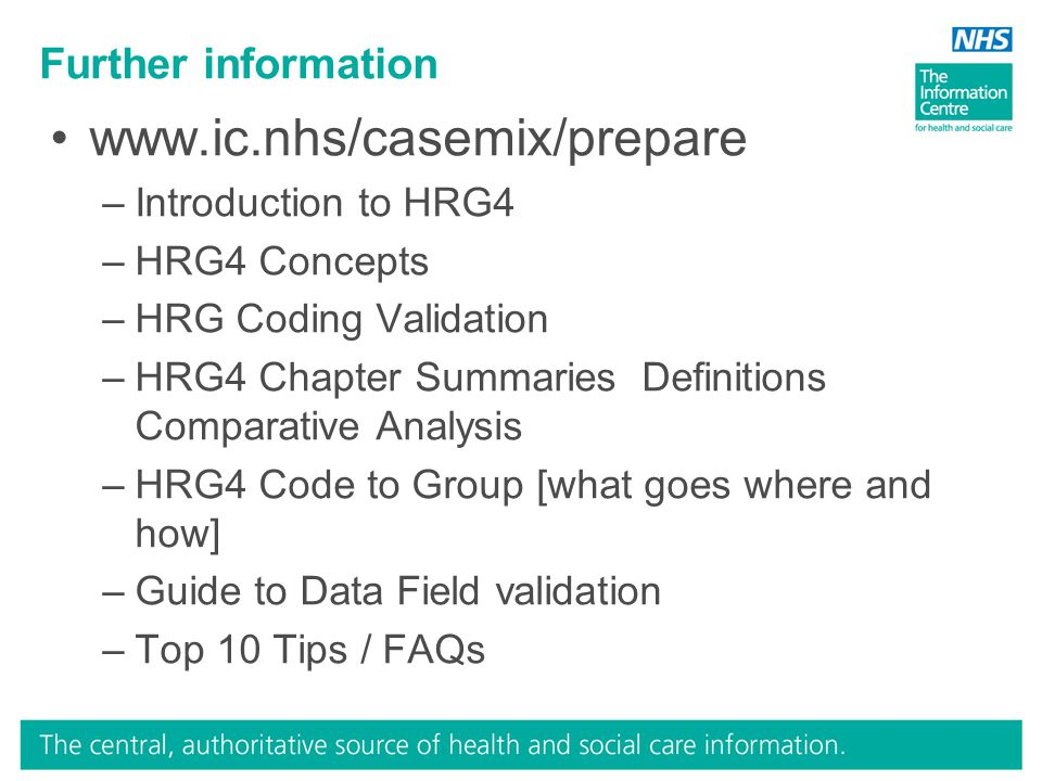 www.ic.nhs/casemix/prepare –Introduction to HRG4 –HRG4 Concepts –HRG Coding Validation –HRG4 Chapter Summaries Definitions Comparative Analysis –HRG4 Code to Group [what goes where and how] –Guide to Data Field validation –Top 10 Tips / FAQs Further information