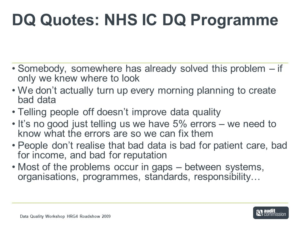 Data Quality Workshop HRG4 Roadshow 2009 DQ Quotes: NHS IC DQ Programme Somebody, somewhere has already solved this problem – if only we knew where to look We don't actually turn up every morning planning to create bad data Telling people off doesn't improve data quality It's no good just telling us we have 5% errors – we need to know what the errors are so we can fix them People don't realise that bad data is bad for patient care, bad for income, and bad for reputation Most of the problems occur in gaps – between systems, organisations, programmes, standards, responsibility…