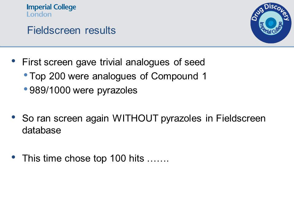 Fieldscreen results First screen gave trivial analogues of seed Top 200 were analogues of Compound 1 989/1000 were pyrazoles So ran screen again WITHOUT pyrazoles in Fieldscreen database This time chose top 100 hits …….