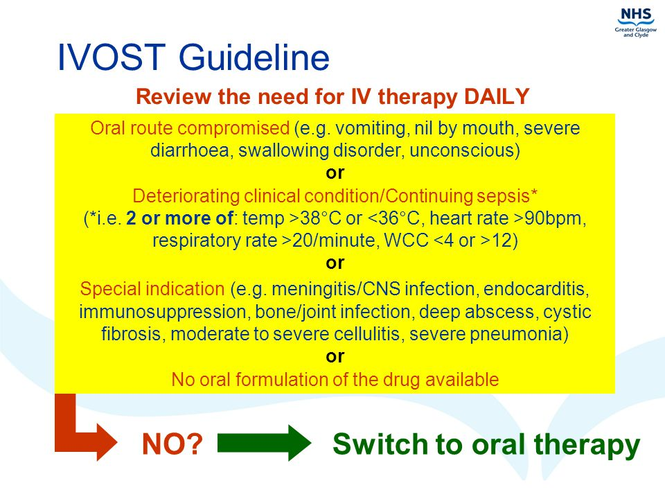 IVOST Guideline Review the need for IV therapy DAILY Oral route compromised (e.g. vomiting, nil by mouth, severe diarrhoea, swallowing disorder, uncon
