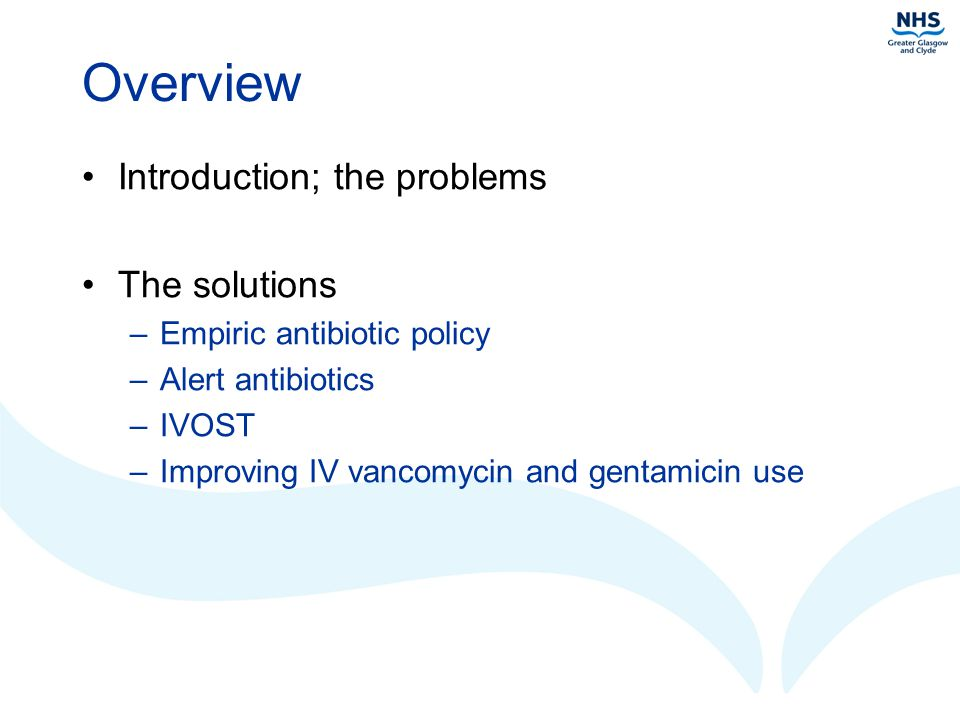 Overview Introduction; the problems The solutions –Empiric antibiotic policy –Alert antibiotics –IVOST –Improving IV vancomycin and gentamicin use