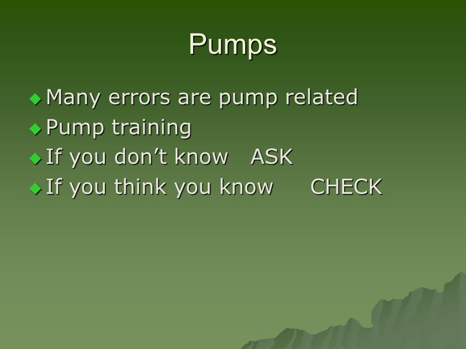 Pumps  Many errors are pump related  Pump training  If you don't know ASK  If you think you know CHECK