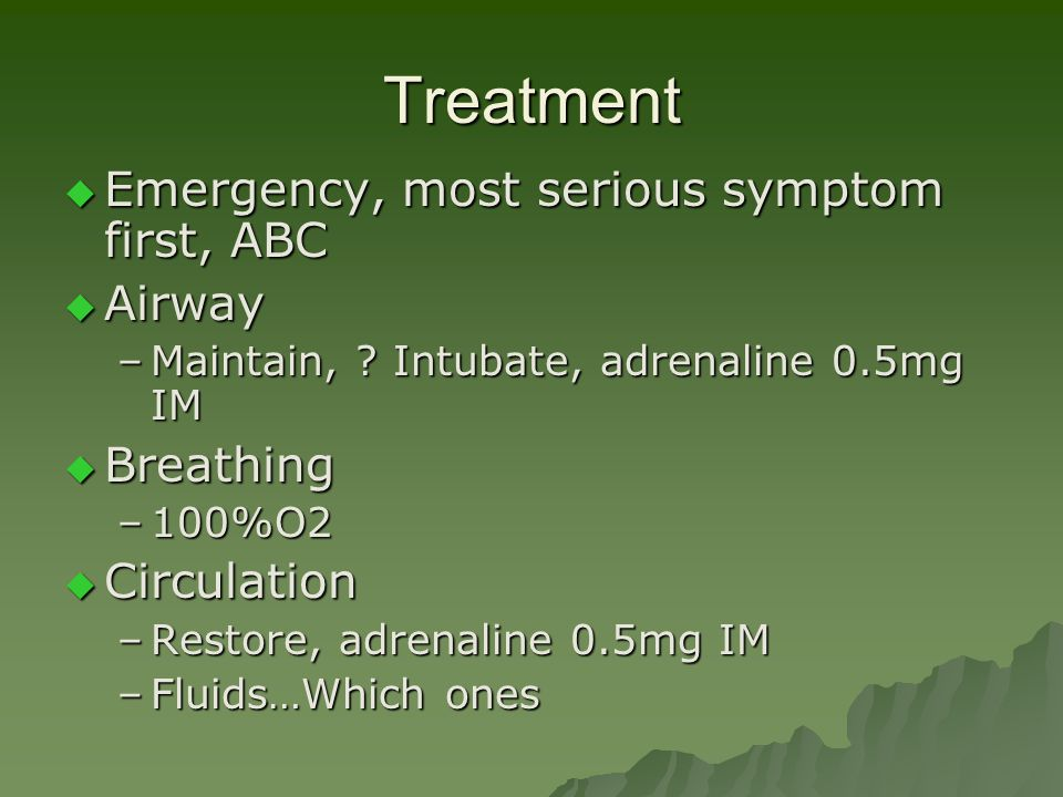 Treatment  Emergency, most serious symptom first, ABC  Airway –Maintain, ? Intubate, adrenaline 0.5mg IM  Breathing –100%O2  Circulation –Restore,