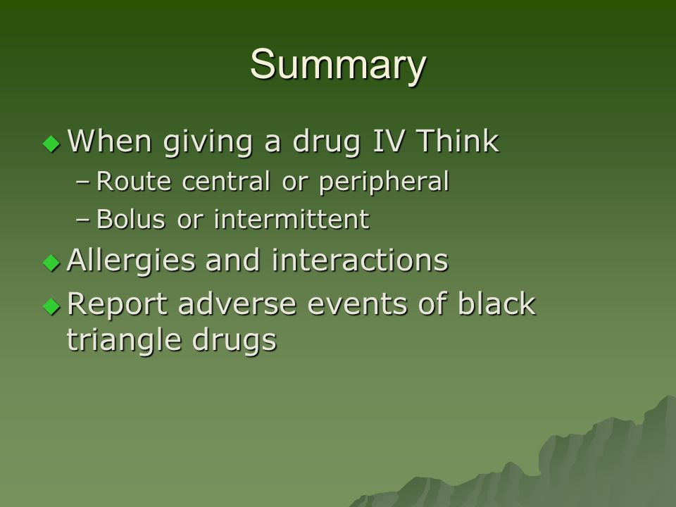 Summary  When giving a drug IV Think –Route central or peripheral –Bolus or intermittent  Allergies and interactions  Report adverse events of blac