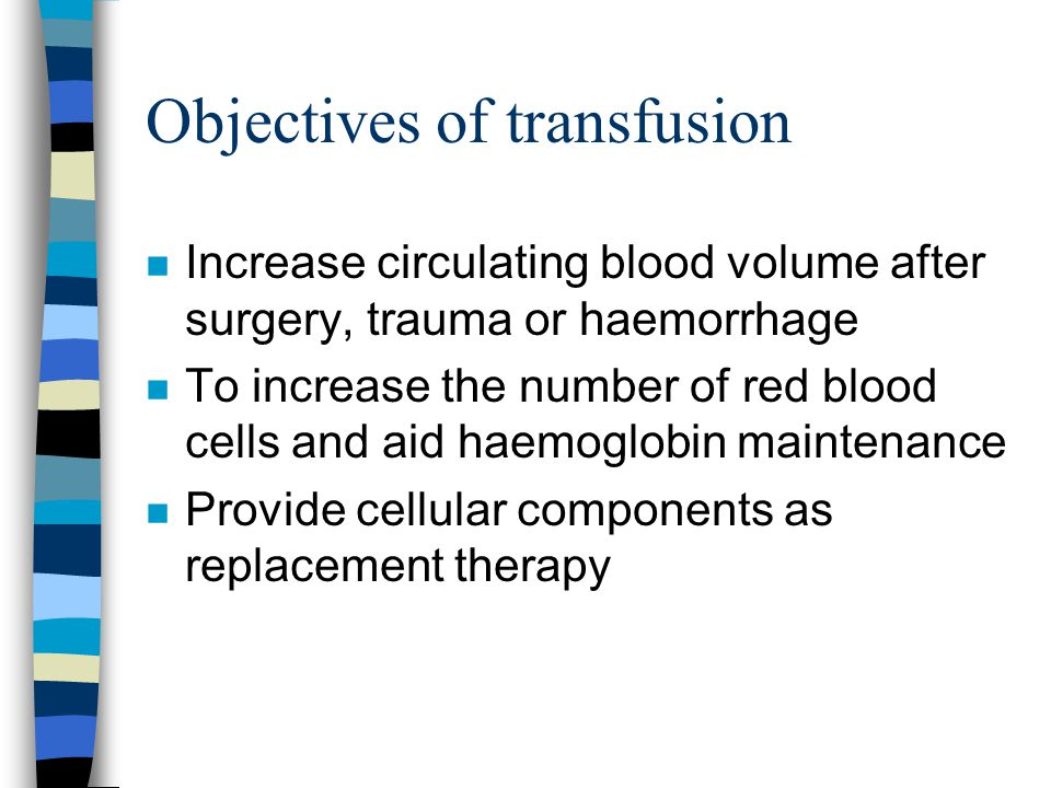Objectives of transfusion n Increase circulating blood volume after surgery, trauma or haemorrhage n To increase the number of red blood cells and aid
