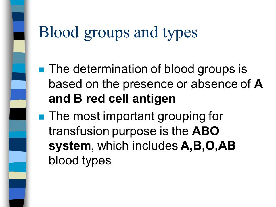 Blood groups and types n The determination of blood groups is based on the presence or absence of A and B red cell antigen n The most important groupi