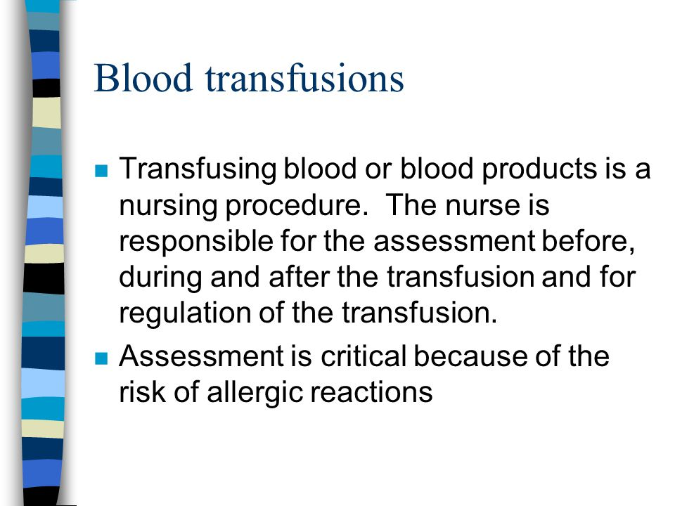 Blood transfusions n Transfusing blood or blood products is a nursing procedure. The nurse is responsible for the assessment before, during and after