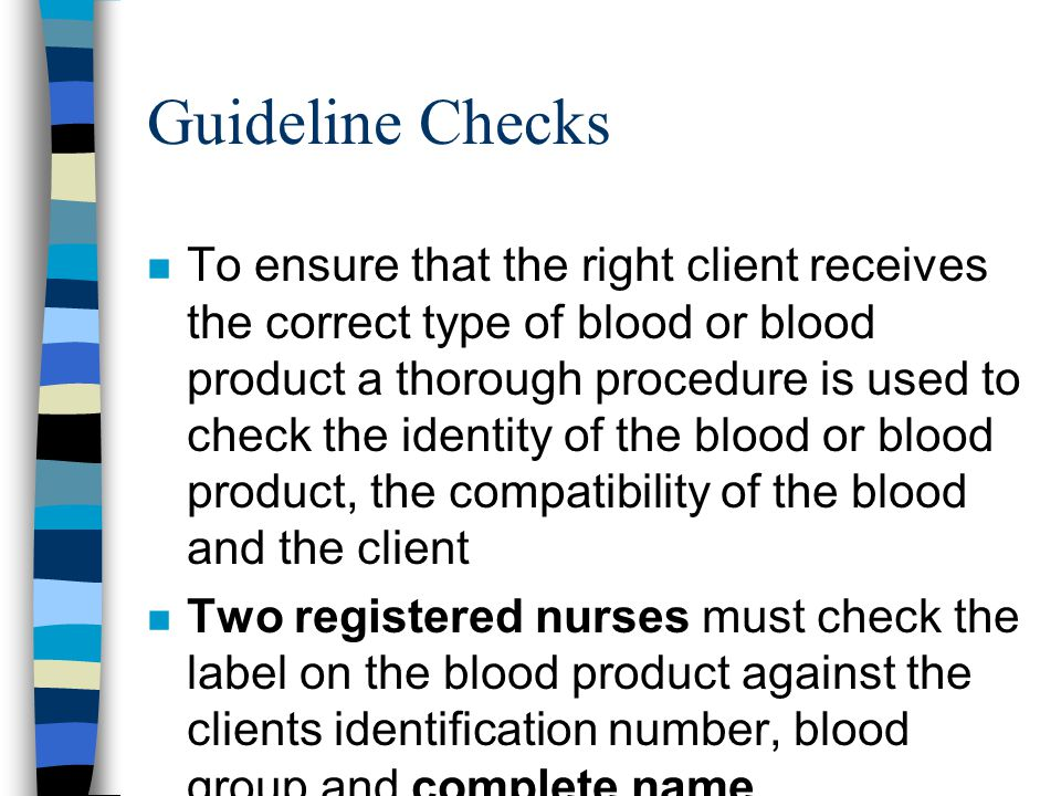 n To ensure that the right client receives the correct type of blood or blood product a thorough procedure is used to check the identity of the blood