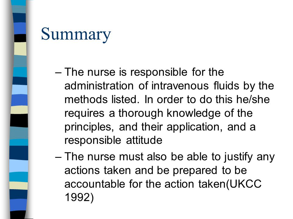 Summary –The nurse is responsible for the administration of intravenous fluids by the methods listed. In order to do this he/she requires a thorough k