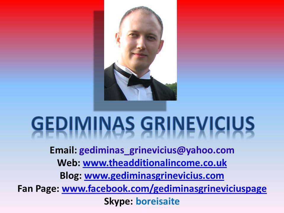Email: gediminas_grinevicius@yahoo.com Web: www.theadditionalincome.co.ukwww.theadditionalincome.co.uk Blog: www.gediminasgrinevicius.comwww.gediminasgrinevicius.com Fan Page: www.facebook.com/gediminasgrineviciuspagewww.facebook.com/gediminasgrineviciuspage Skype: boreisaite