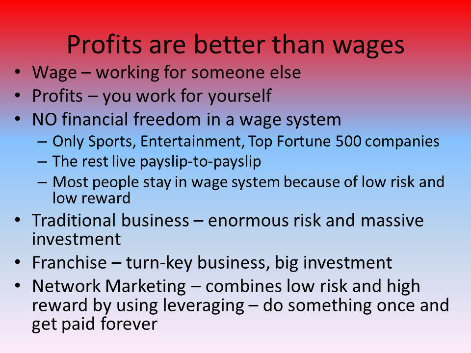Profits are better than wages Wage – working for someone else Profits – you work for yourself NO financial freedom in a wage system – Only Sports, Ent