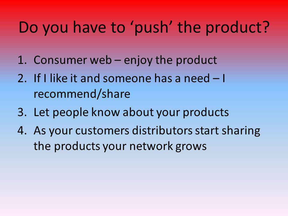 Do you have to 'push' the product? 1.Consumer web – enjoy the product 2.If I like it and someone has a need – I recommend/share 3.Let people know abou