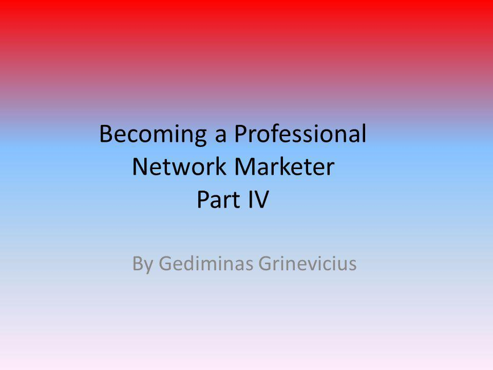 Becoming a Professional Network Marketer Part IV By Gediminas Grinevicius