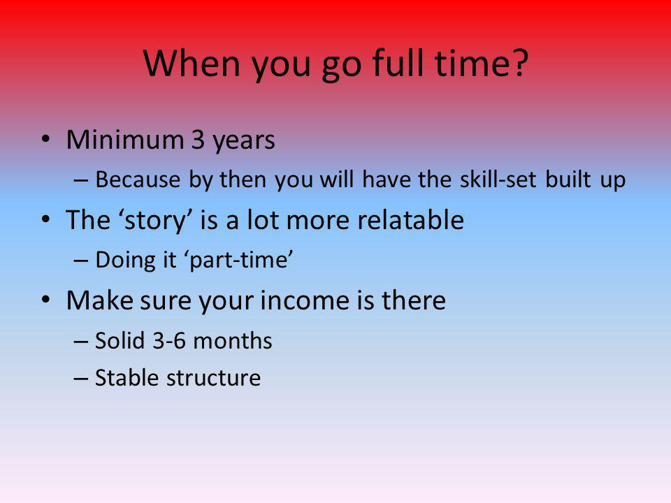 When you go full time? Minimum 3 years – Because by then you will have the skill-set built up The 'story' is a lot more relatable – Doing it 'part-tim