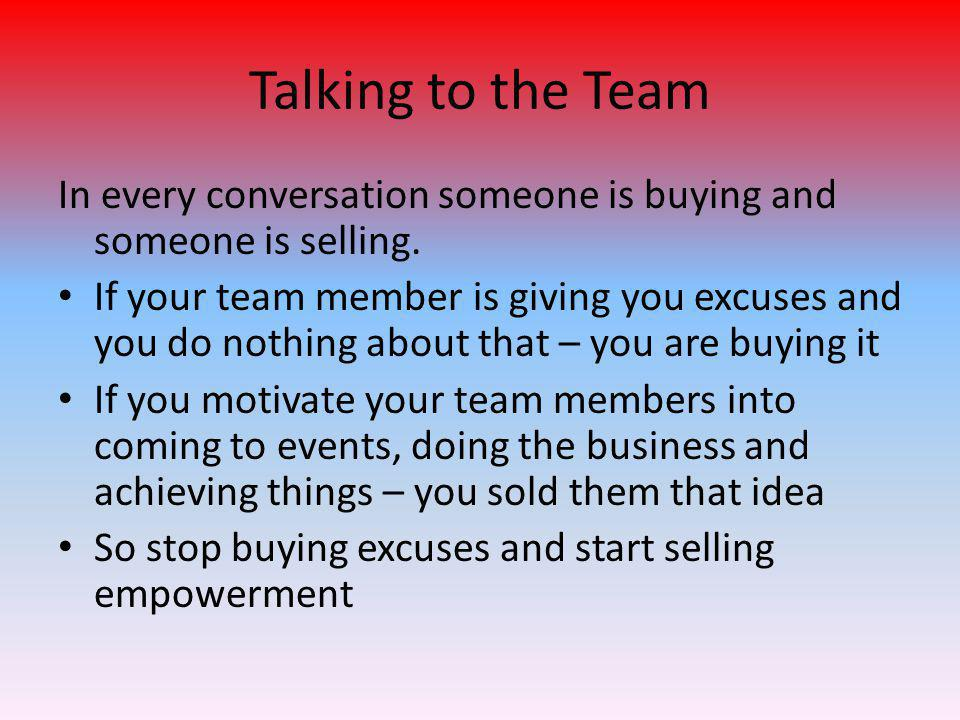 Talking to the Team In every conversation someone is buying and someone is selling. If your team member is giving you excuses and you do nothing about