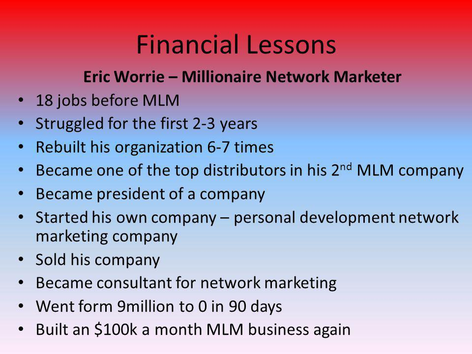 Financial Lessons Eric Worrie – Millionaire Network Marketer 18 jobs before MLM Struggled for the first 2-3 years Rebuilt his organization 6-7 times Became one of the top distributors in his 2 nd MLM company Became president of a company Started his own company – personal development network marketing company Sold his company Became consultant for network marketing Went form 9million to 0 in 90 days Built an $100k a month MLM business again