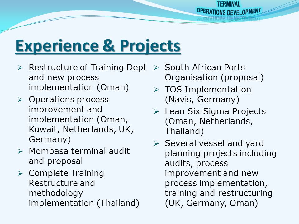 Experience & Projects  Restructure of Training Dept and new process implementation (Oman)  Operations process improvement and implementation (Oman, Kuwait, Netherlands, UK, Germany)  Mombasa terminal audit and proposal  Complete Training Restructure and methodology implementation (Thailand)  South African Ports Organisation (proposal)  TOS Implementation (Navis, Germany)  Lean Six Sigma Projects (Oman, Netherlands, Thailand)  Several vessel and yard planning projects including audits, process improvement and new process implementation, training and restructuring (UK, Germany, Oman)