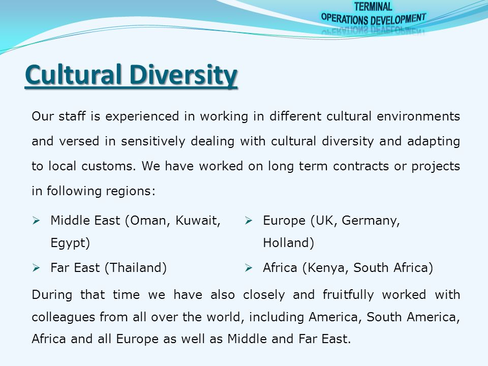 Cultural Diversity Our staff is experienced in working in different cultural environments and versed in sensitively dealing with cultural diversity and adapting to local customs.