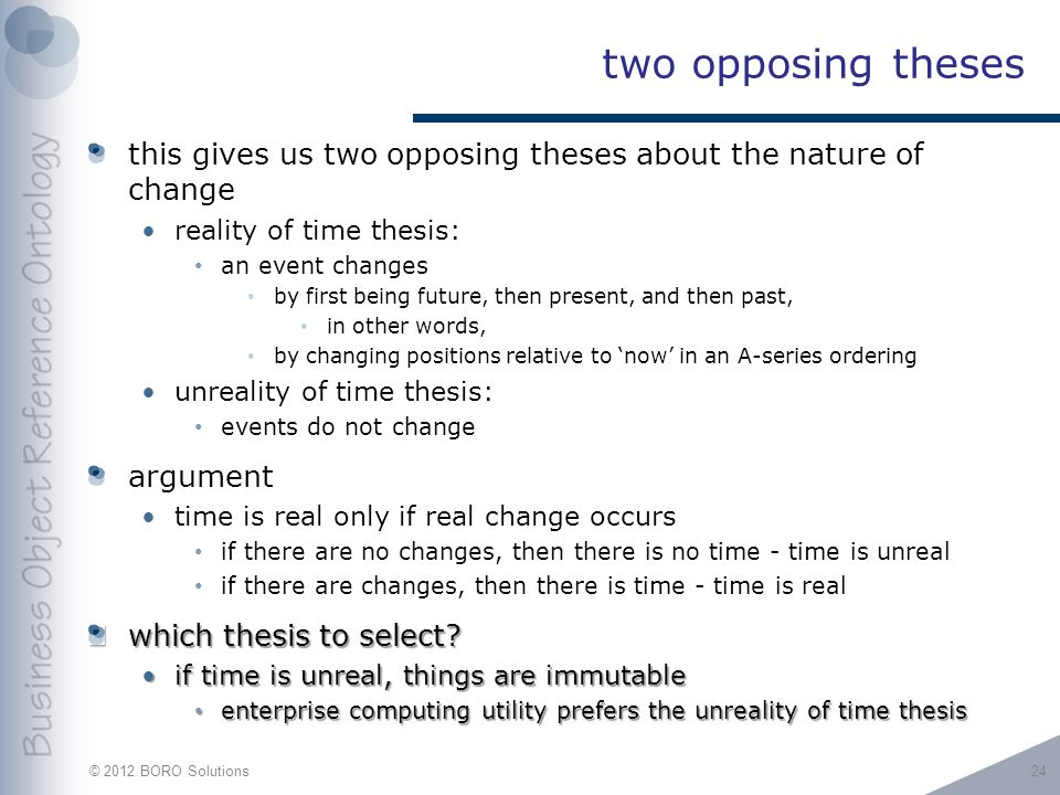 © 2012 BORO Solutions two opposing theses this gives us two opposing theses about the nature of change reality of time thesis: an event changes by first being future, then present, and then past, in other words, by changing positions relative to 'now' in an A-series ordering unreality of time thesis: events do not change argument time is real only if real change occurs if there are no changes, then there is no time - time is unreal if there are changes, then there is time - time is real which thesis to select.