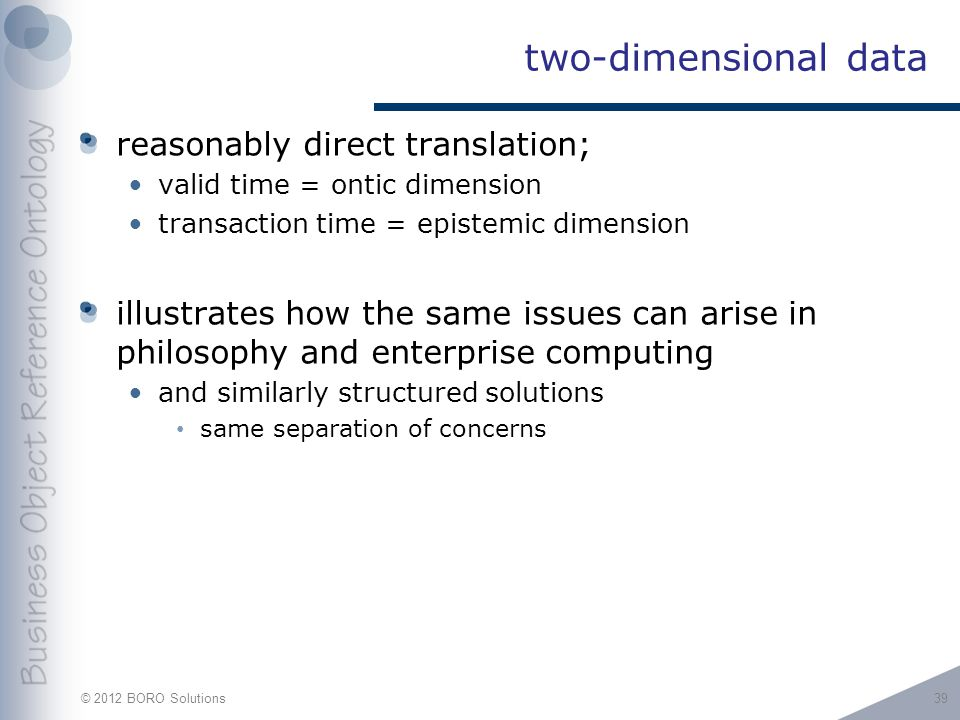 © 2012 BORO Solutions two-dimensional data reasonably direct translation; valid time = ontic dimension transaction time = epistemic dimension illustrates how the same issues can arise in philosophy and enterprise computing and similarly structured solutions same separation of concerns 39