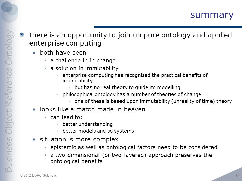 © 2012 BORO Solutions summary there is an opportunity to join up pure ontology and applied enterprise computing both have seen a challenge in in change a solution in immutability enterprise computing has recognised the practical benefits of immutability but has no real theory to guide its modelling philosophical ontology has a number of theories of change one of these is based upon immutability (unreality of time) theory looks like a match made in heaven can lead to: better understanding better models and so systems situation is more complex epistemic as well as ontological factors need to be considered a two-dimensional (or two-layered) approach preserves the ontological benefits 44