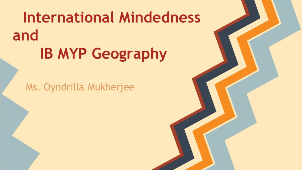 International Mindedness and IB MYP Geography Ms. Oyndrilla Mukherjee