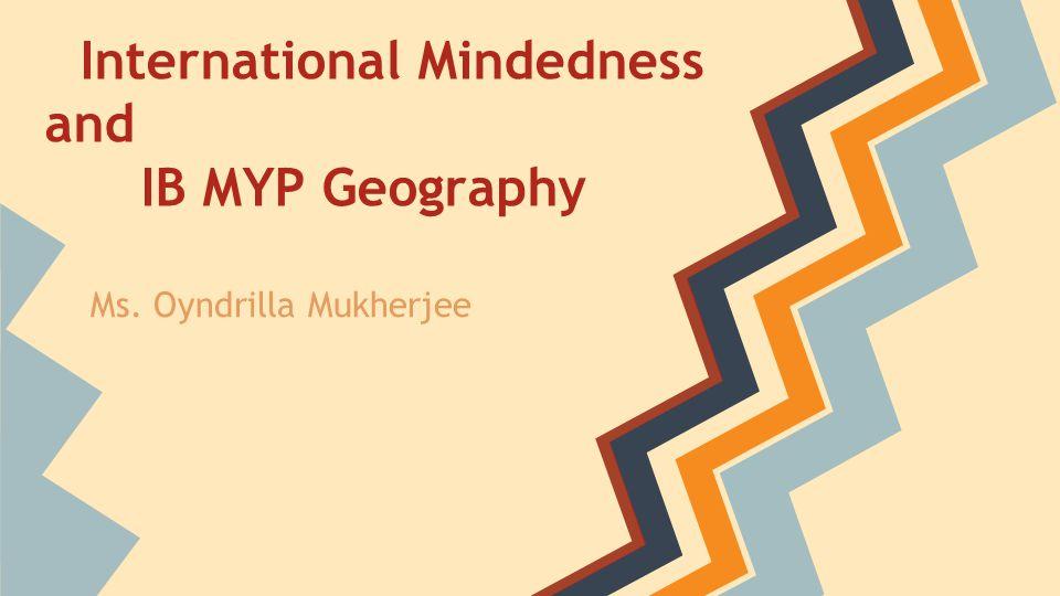 International Mindedness and IB MYP Geography Ms. Oyndrilla Mukherjee