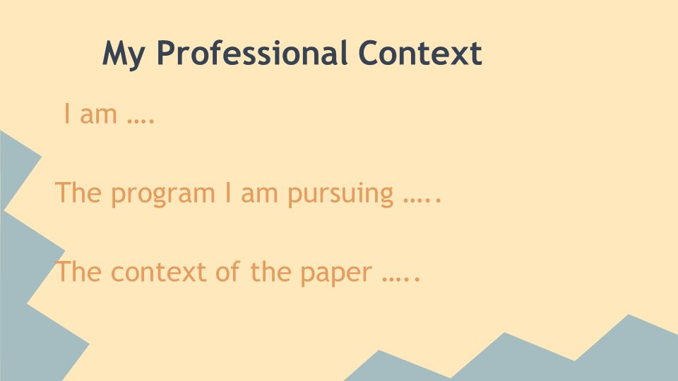 My Professional Context I am …. The program I am pursuing ….. The context of the paper …..