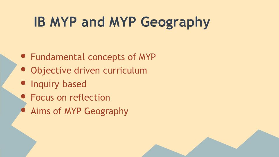 IB MYP and MYP Geography Fundamental concepts of MYP Objective driven curriculum Inquiry based Focus on reflection Aims of MYP Geography