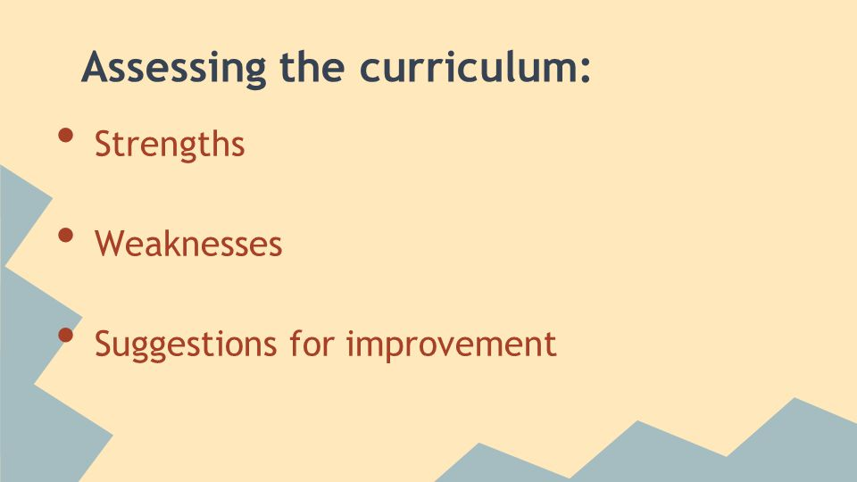 Assessing the curriculum: Strengths Weaknesses Suggestions for improvement