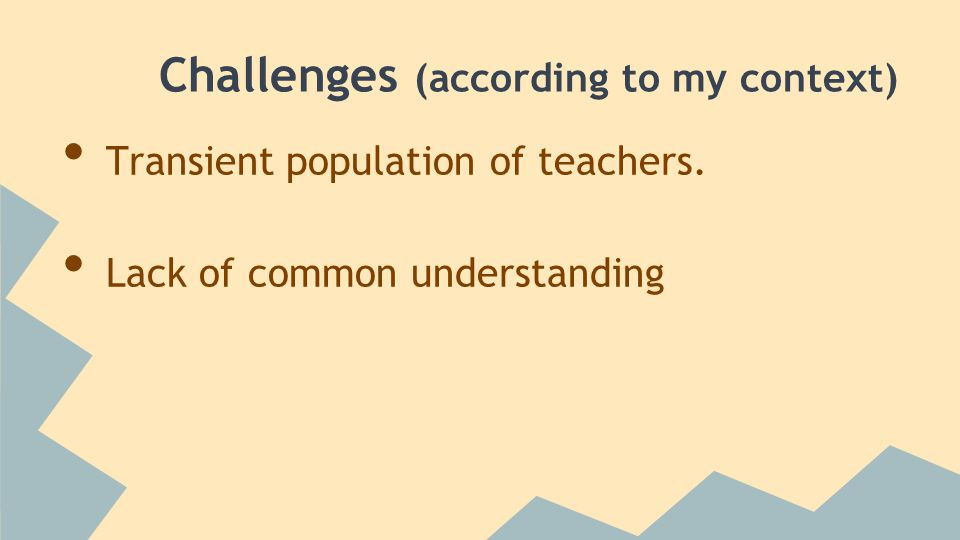 Challenges (according to my context) Transient population of teachers. Lack of common understanding