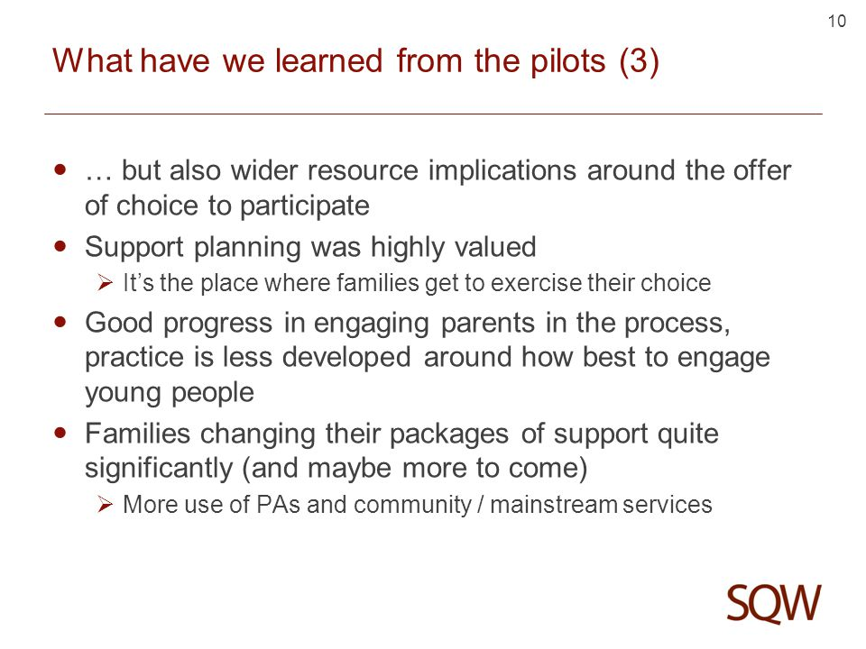10 What have we learned from the pilots (3) … but also wider resource implications around the offer of choice to participate Support planning was highly valued  It's the place where families get to exercise their choice Good progress in engaging parents in the process, practice is less developed around how best to engage young people Families changing their packages of support quite significantly (and maybe more to come)  More use of PAs and community / mainstream services