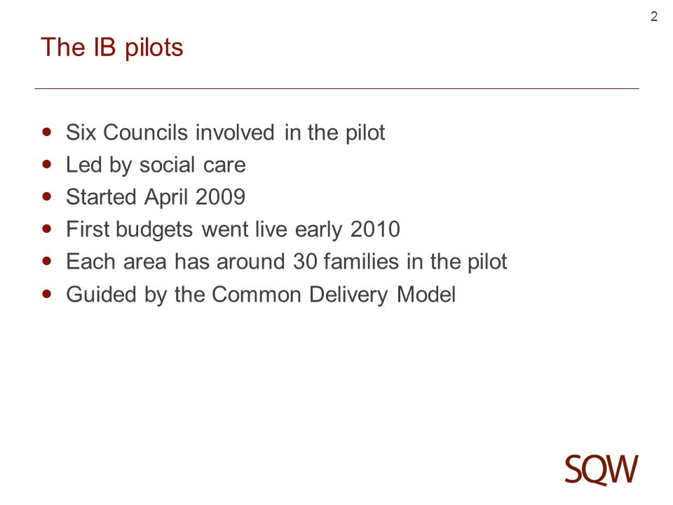 2 The IB pilots Six Councils involved in the pilot Led by social care Started April 2009 First budgets went live early 2010 Each area has around 30 families in the pilot Guided by the Common Delivery Model