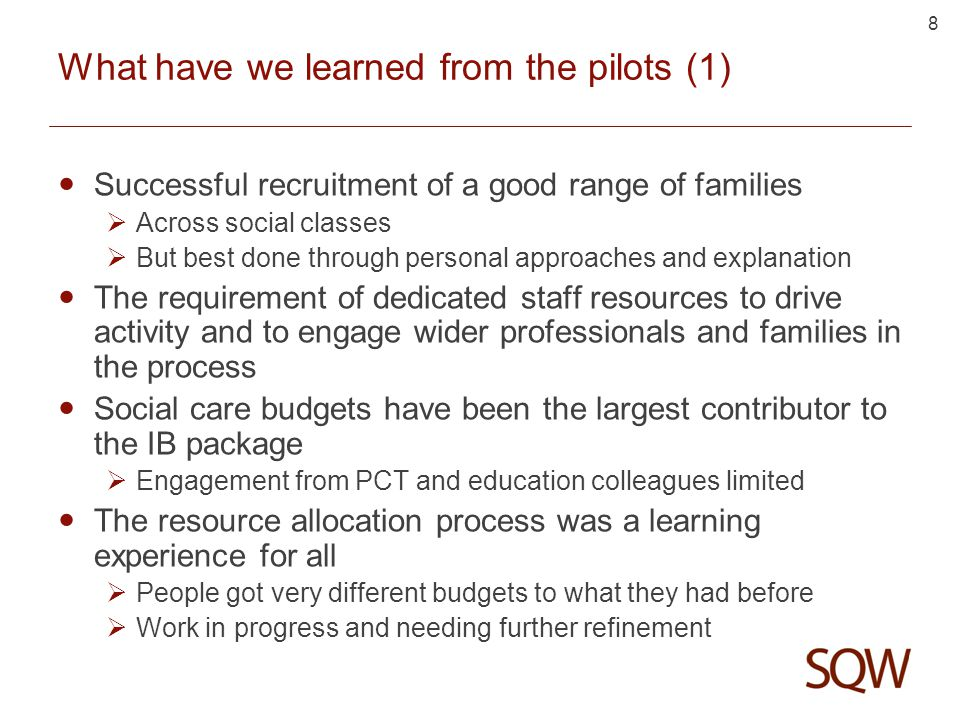 8 What have we learned from the pilots (1) Successful recruitment of a good range of families  Across social classes  But best done through personal approaches and explanation The requirement of dedicated staff resources to drive activity and to engage wider professionals and families in the process Social care budgets have been the largest contributor to the IB package  Engagement from PCT and education colleagues limited The resource allocation process was a learning experience for all  People got very different budgets to what they had before  Work in progress and needing further refinement