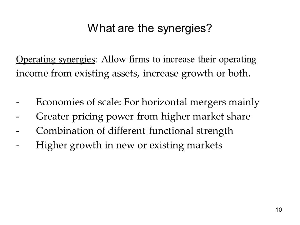 10 What are the synergies? Operating synergies: Allow firms to increase their operating income from existing assets, increase growth or both. -Economi