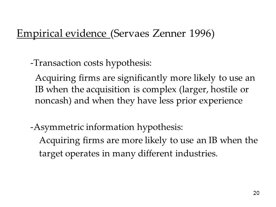 20 Empirical evidence (Servaes Zenner 1996) -Transaction costs hypothesis: Acquiring firms are significantly more likely to use an IB when the acquisi