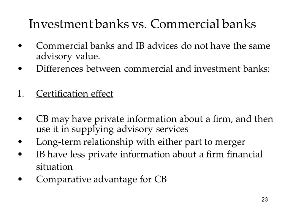 23 Commercial banks and IB advices do not have the same advisory value. Differences between commercial and investment banks: 1.Certification effect CB
