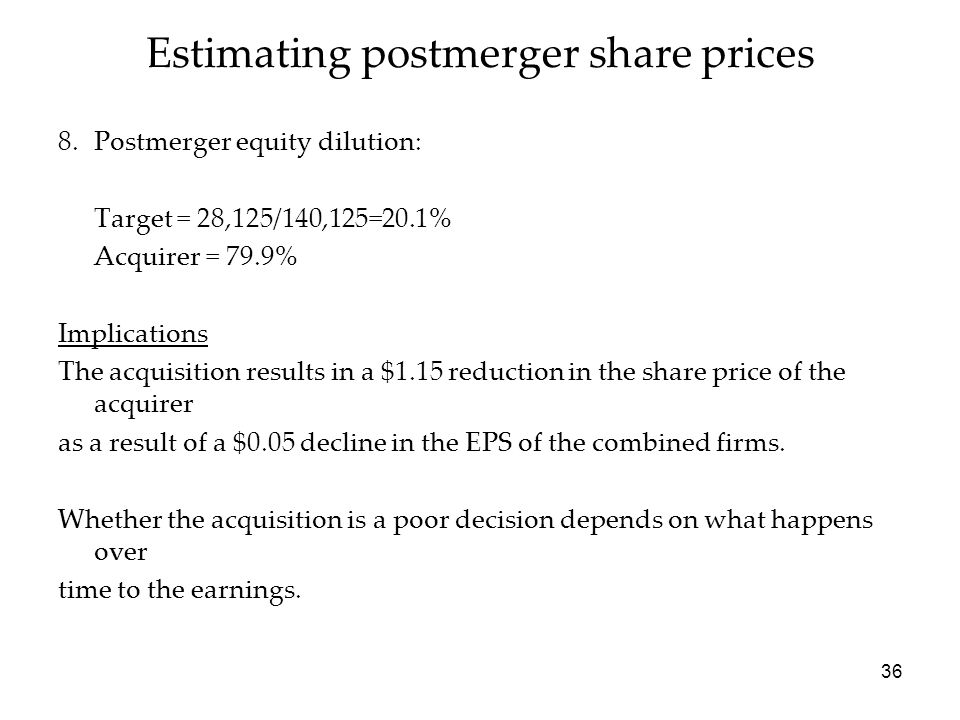 36 Estimating postmerger share prices 8.Postmerger equity dilution: Target = 28,125/140,125=20.1% Acquirer = 79.9% Implications The acquisition result