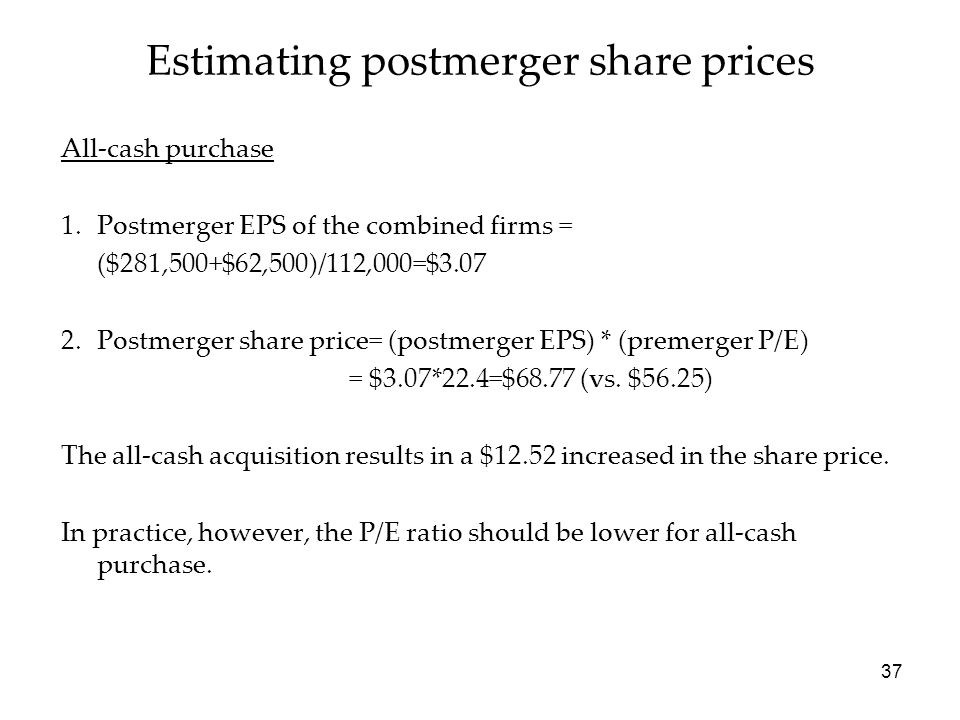 37 Estimating postmerger share prices All-cash purchase 1.Postmerger EPS of the combined firms = ($281,500+$62,500)/112,000=$3.07 2.Postmerger share p