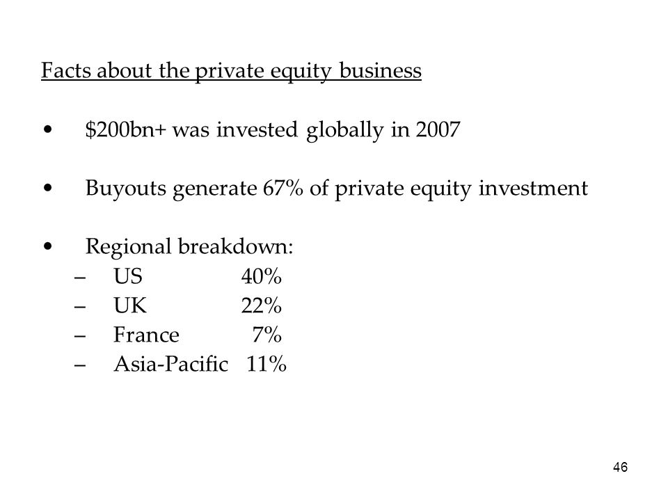 46 Facts about the private equity business $200bn+ was invested globally in 2007 Buyouts generate 67% of private equity investment Regional breakdown: