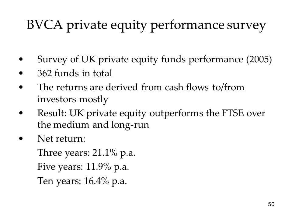 50 BVCA private equity performance survey Survey of UK private equity funds performance (2005) 362 funds in total The returns are derived from cash fl