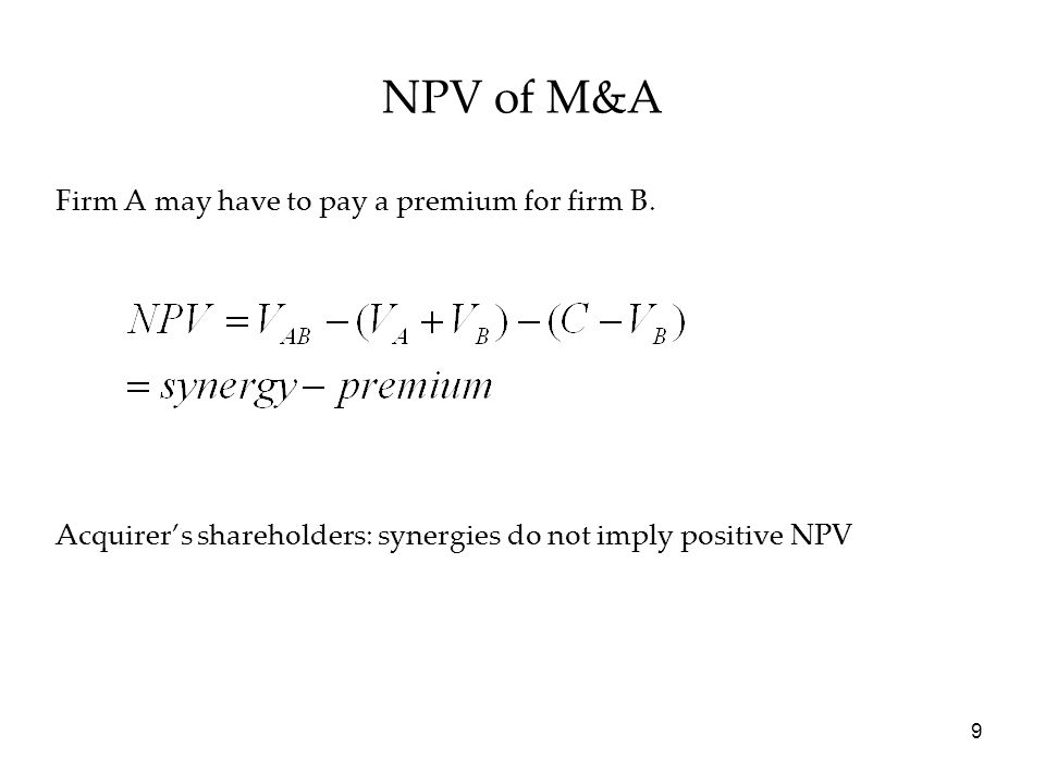 9 NPV of M&A Firm A may have to pay a premium for firm B. Acquirer's shareholders: synergies do not imply positive NPV